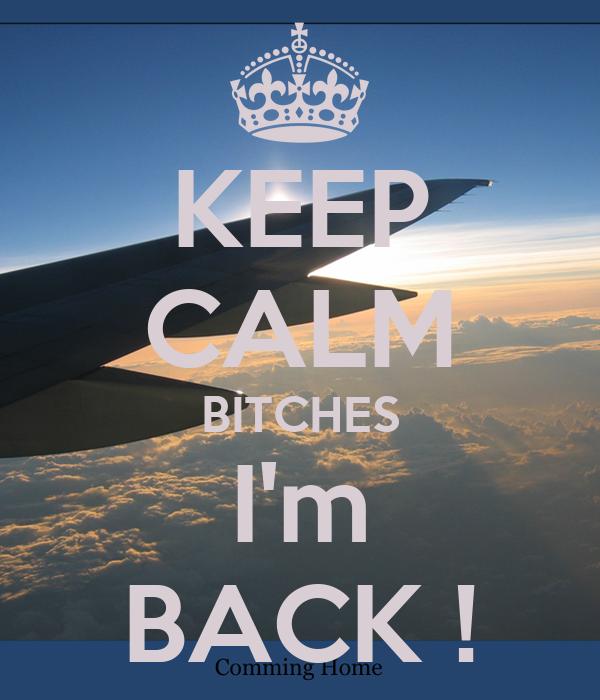 KEEP CALM BITCHES I'm BACK !