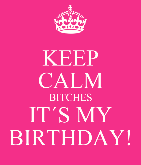 KEEP CALM BITCHES IT´S MY BIRTHDAY!