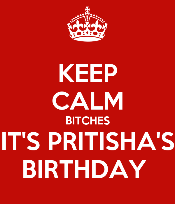 KEEP CALM BITCHES IT'S PRITISHA'S BIRTHDAY