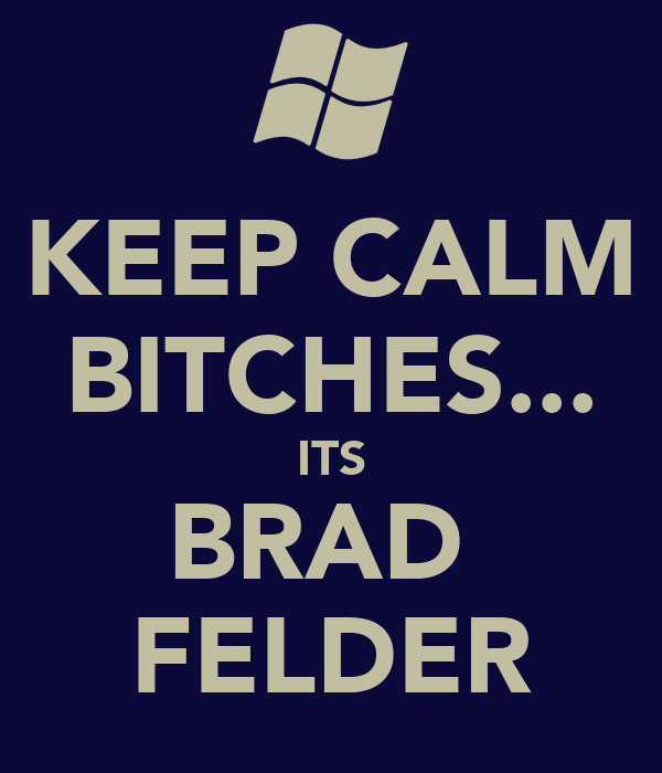 KEEP CALM BITCHES... ITS BRAD  FELDER