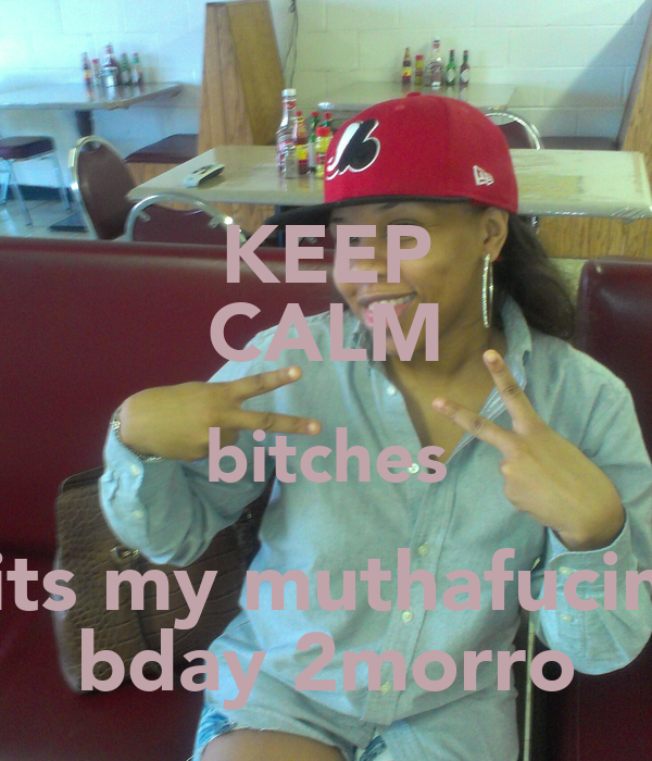 KEEP CALM bitches its my muthafucin bday 2morro