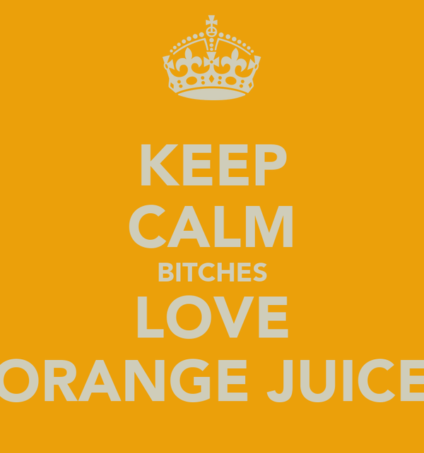 KEEP CALM BITCHES LOVE ORANGE JUICE
