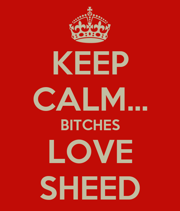 KEEP CALM... BITCHES LOVE SHEED