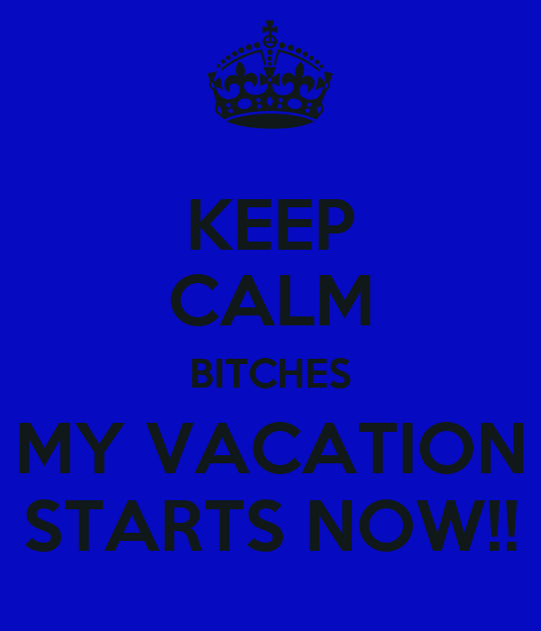 KEEP CALM BITCHES MY VACATION STARTS NOW!!