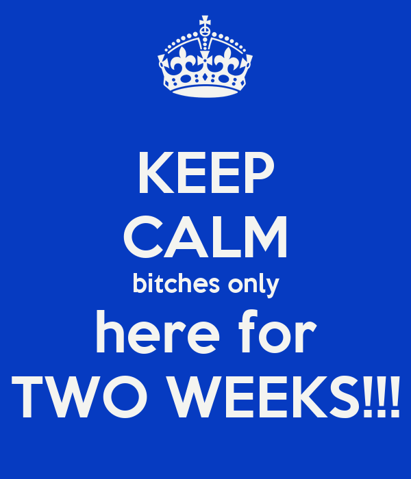 KEEP CALM bitches only here for TWO WEEKS!!!