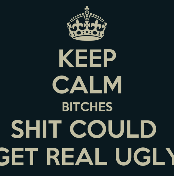KEEP CALM BITCHES SHIT COULD  GET REAL UGLY