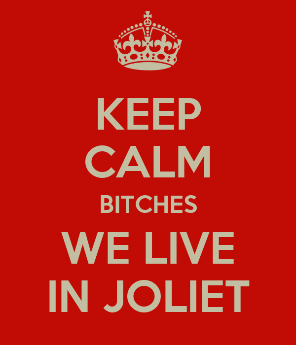 KEEP CALM BITCHES WE LIVE IN JOLIET