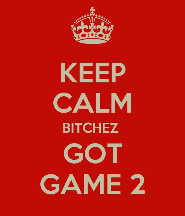 KEEP CALM BITCHEZ  GOT GAME 2