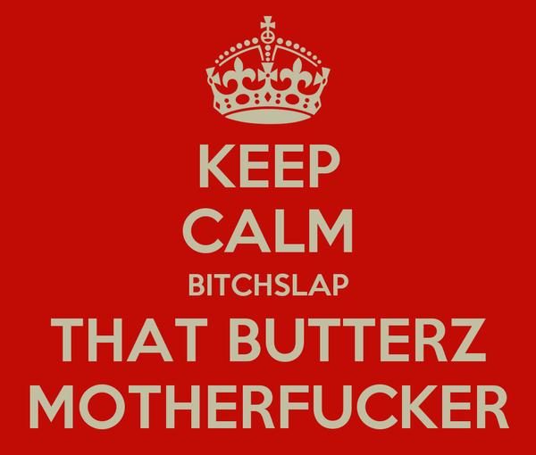 KEEP CALM BITCHSLAP THAT BUTTERZ MOTHERFUCKER