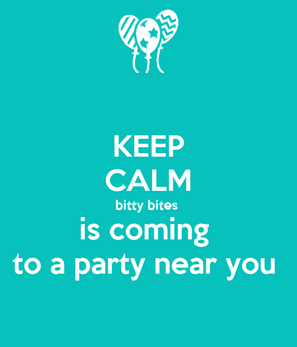 KEEP CALM bitty bites  is coming  to a party near you