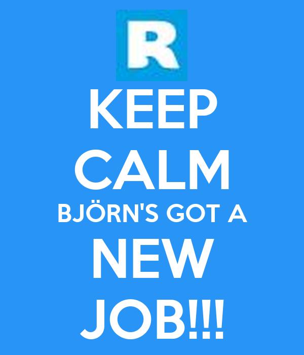 KEEP CALM BJÖRN'S GOT A NEW JOB!!!