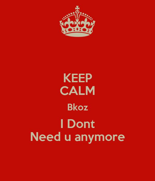 KEEP CALM Bkoz I Dont Need u anymore