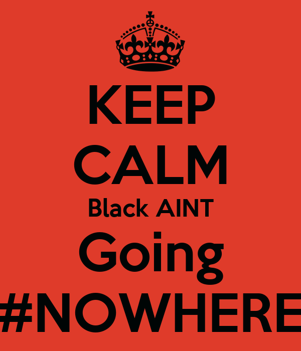 KEEP CALM Black AINT Going #NOWHERE
