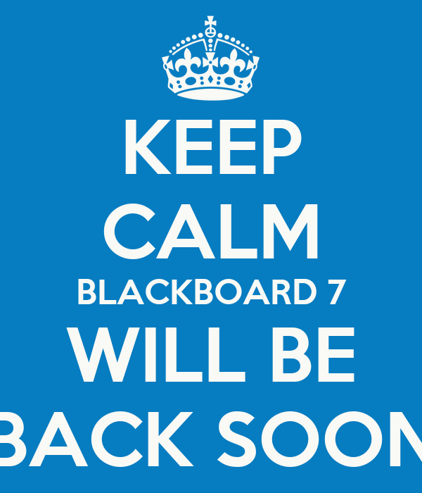 KEEP CALM BLACKBOARD 7 WILL BE BACK SOON