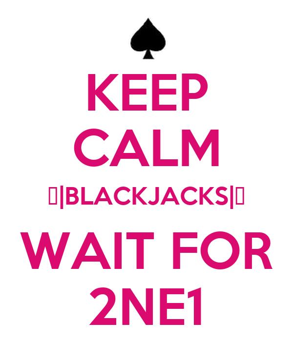 KEEP CALM ♠|BLACKJACKS|♠ WAIT FOR 2NE1