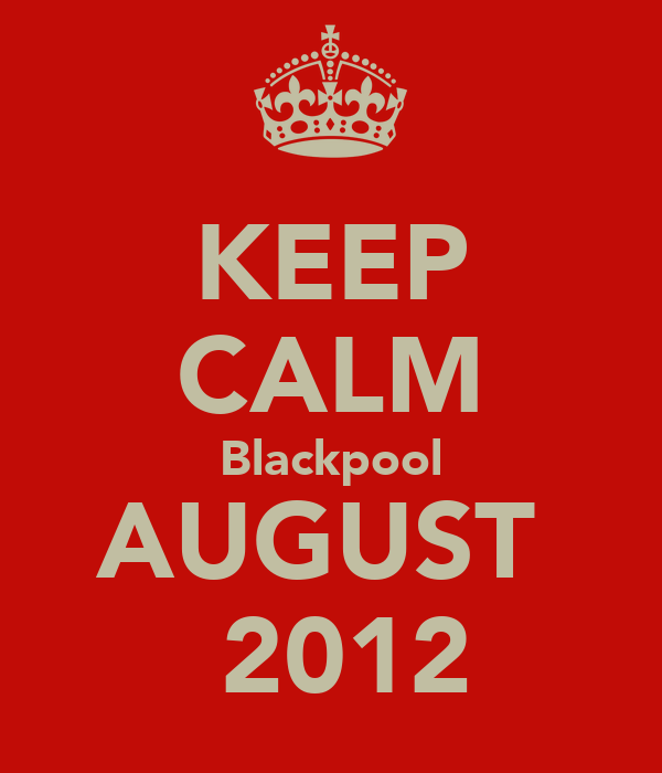 KEEP CALM Blackpool AUGUST   2012