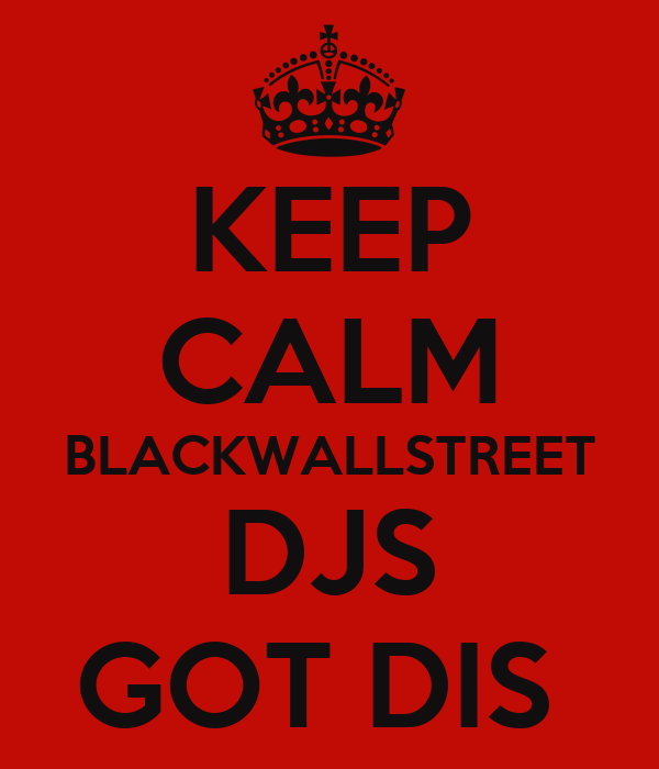 KEEP CALM BLACKWALLSTREET DJS GOT DIS