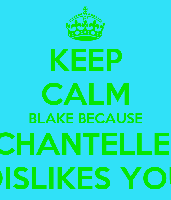 KEEP CALM BLAKE BECAUSE CHANTELLE  DISLIKES YOU