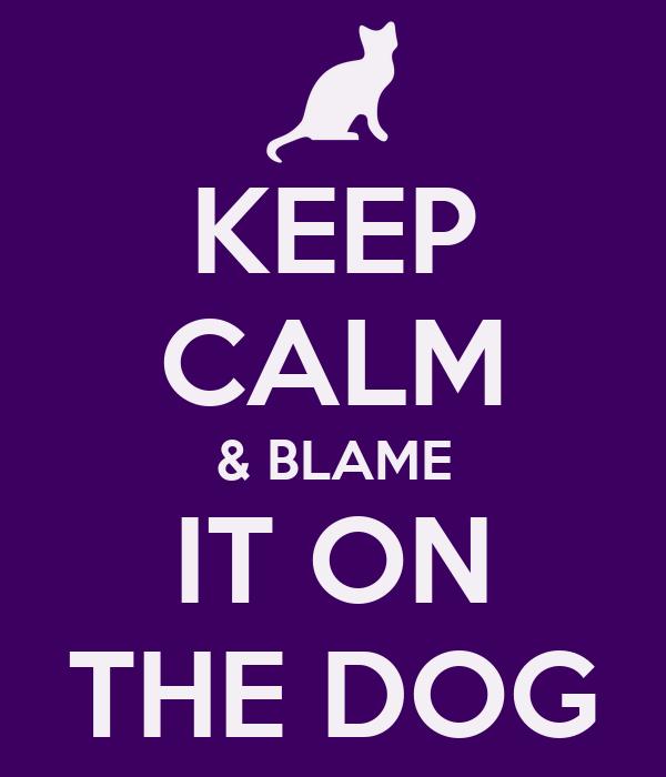 KEEP CALM & BLAME IT ON THE DOG