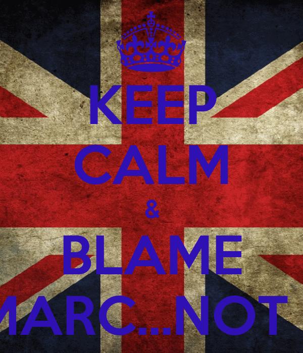 KEEP CALM & BLAME MARC...NOT !!