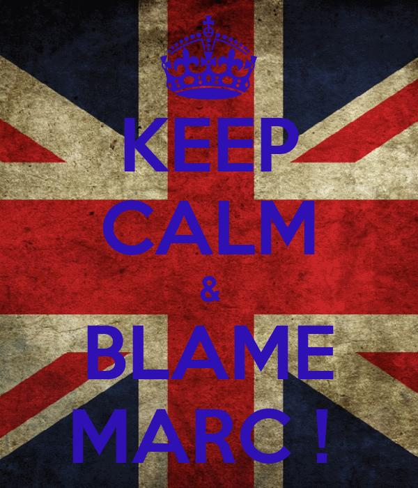 KEEP CALM & BLAME MARC !