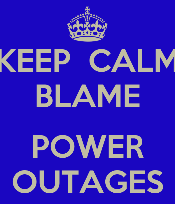 KEEP  CALM BLAME  POWER OUTAGES