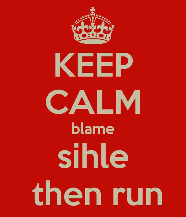 KEEP CALM blame sihle  then run