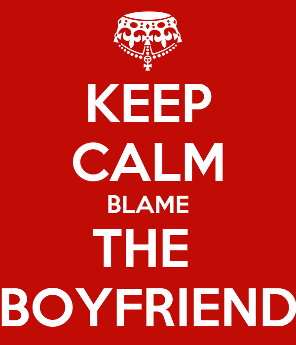 KEEP CALM BLAME THE  BOYFRIEND