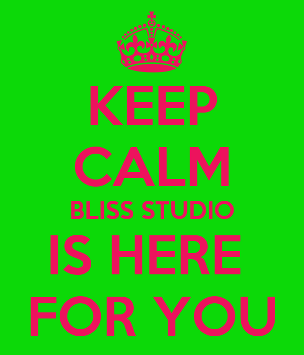 KEEP CALM BLISS STUDIO IS HERE  FOR YOU