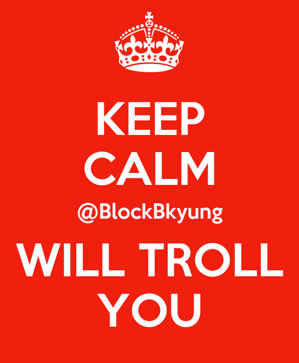 KEEP CALM @BlockBkyung WILL TROLL YOU