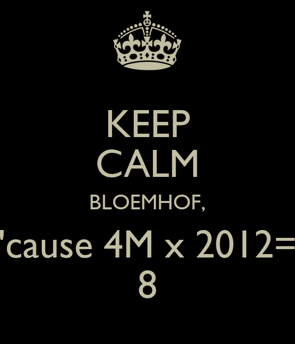 KEEP CALM BLOEMHOF, 'cause 4M x 2012= 8