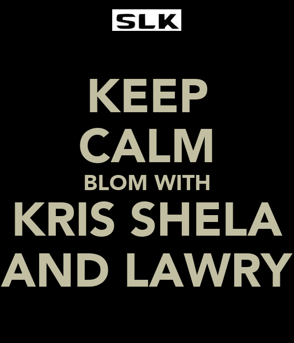 KEEP CALM BLOM WITH KRIS SHELA AND LAWRY