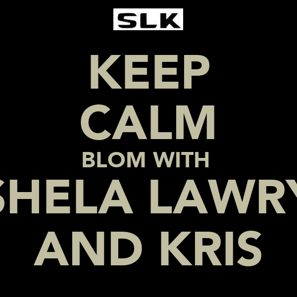 KEEP CALM BLOM WITH  SHELA LAWRY AND KRIS