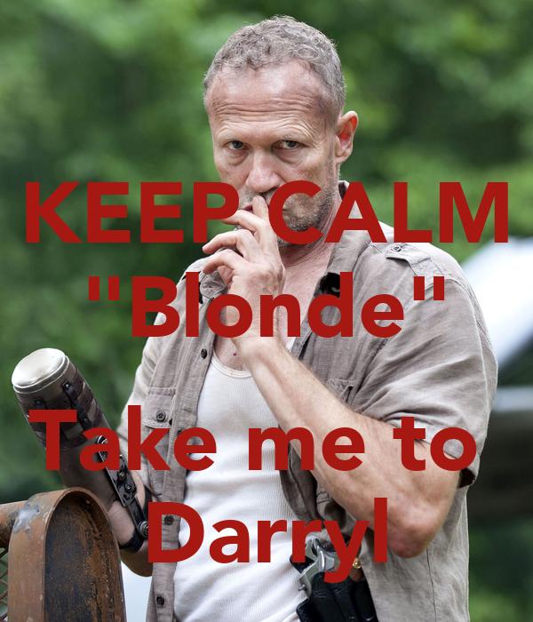 """KEEP CALM """"Blonde""""  Take me to  Darryl"""