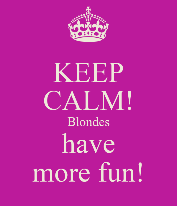 KEEP CALM! Blondes have more fun!