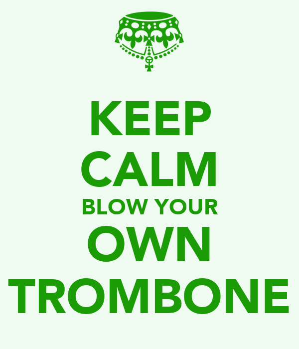 KEEP CALM BLOW YOUR OWN TROMBONE