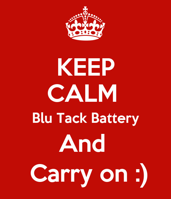 KEEP CALM  Blu Tack Battery And   Carry on :)