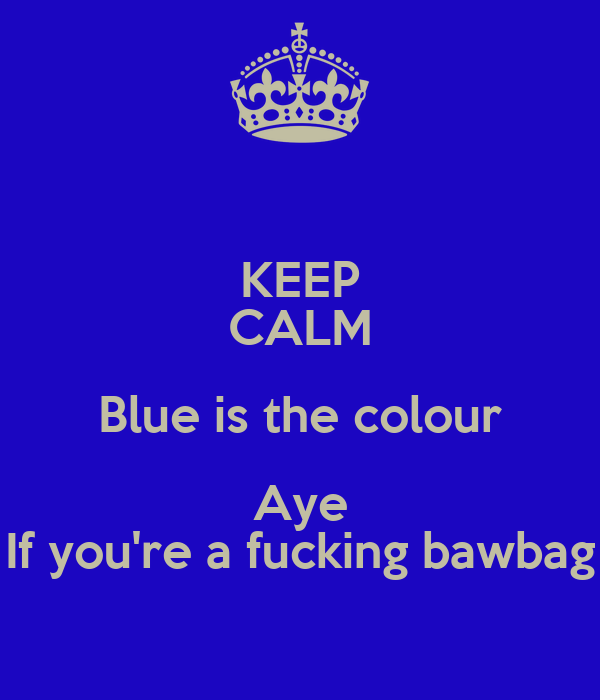 KEEP CALM Blue is the colour Aye If you're a fucking bawbag