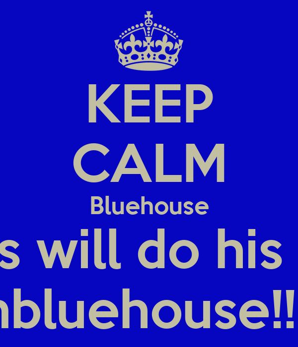 KEEP CALM Bluehouse Biggs will do his best Teambluehouse!!!!!!!!!!!!