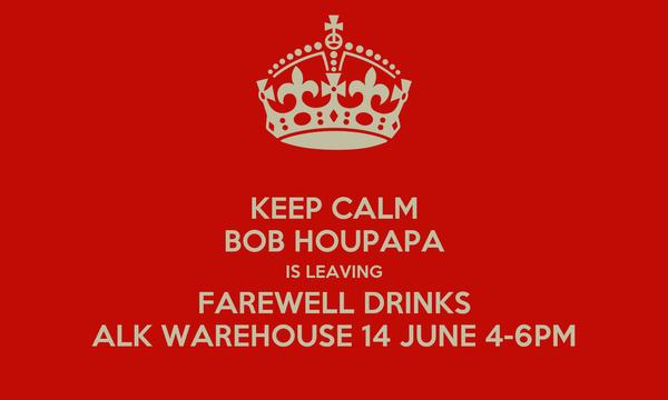 KEEP CALM BOB HOUPAPA IS LEAVING FAREWELL DRINKS ALK WAREHOUSE 14 JUNE 4-6PM