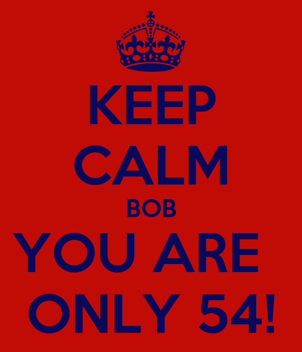 KEEP CALM BOB YOU ARE   ONLY 54!
