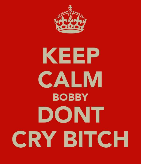 KEEP CALM BOBBY DONT CRY BITCH