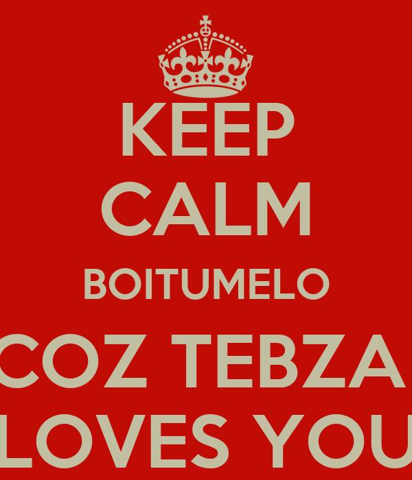 KEEP CALM BOITUMELO COZ TEBZA  LOVES YOU