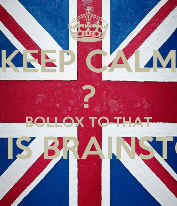 KEEP CALM ? BOLLOX TO THAT THIS IS BRAINSTORM