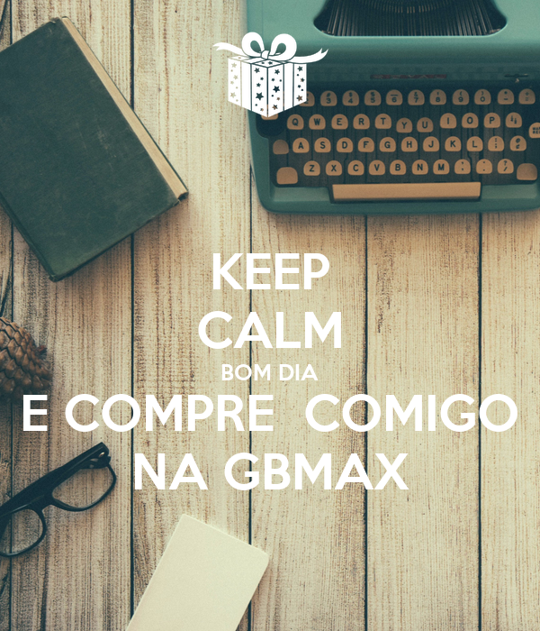 KEEP CALM BOM DIA E COMPRE  COMIGO NA GBMAX