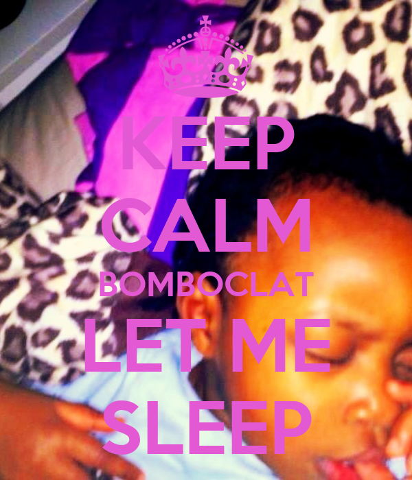 KEEP CALM BOMBOCLAT LET ME SLEEP