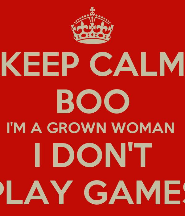 KEEP CALM BOO I'M A GROWN WOMAN  I DON'T PLAY GAMES