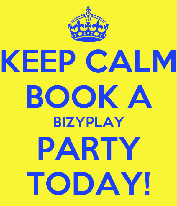 KEEP CALM BOOK A BIZYPLAY PARTY TODAY!