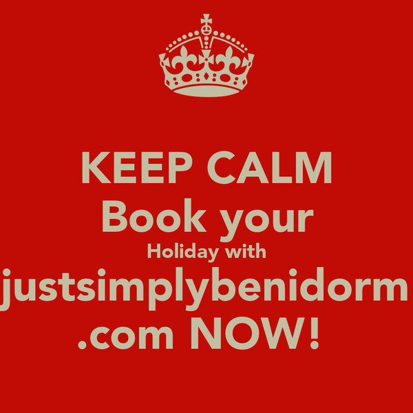 KEEP CALM Book your Holiday with justsimplybenidorm .com NOW!