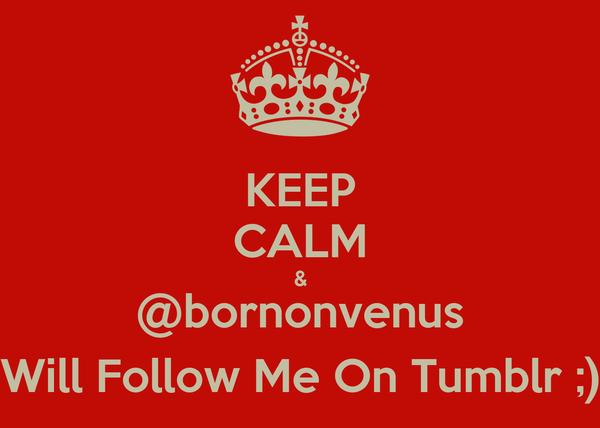 KEEP CALM & @bornonvenus Will Follow Me On Tumblr ;)